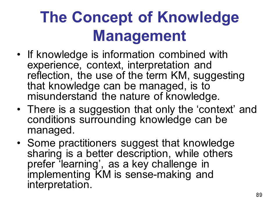 89 The Concept of Knowledge Management If knowledge is information combined with experience, context, interpretation and reflection, the use of the te