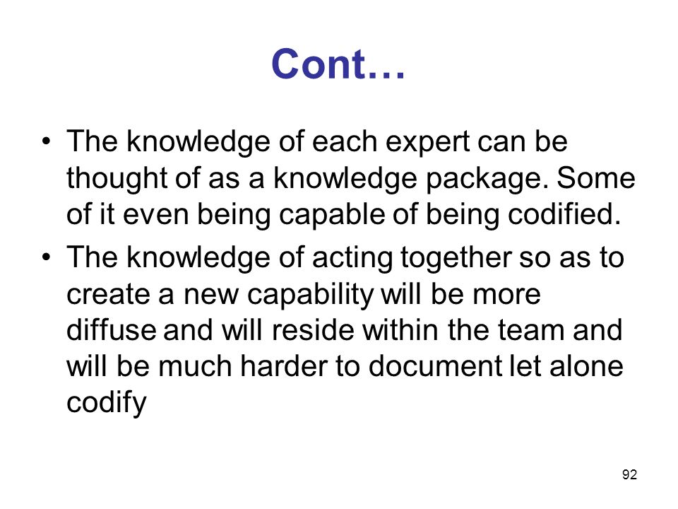 92 Cont… The knowledge of each expert can be thought of as a knowledge package. Some of it even being capable of being codified. The knowledge of acti
