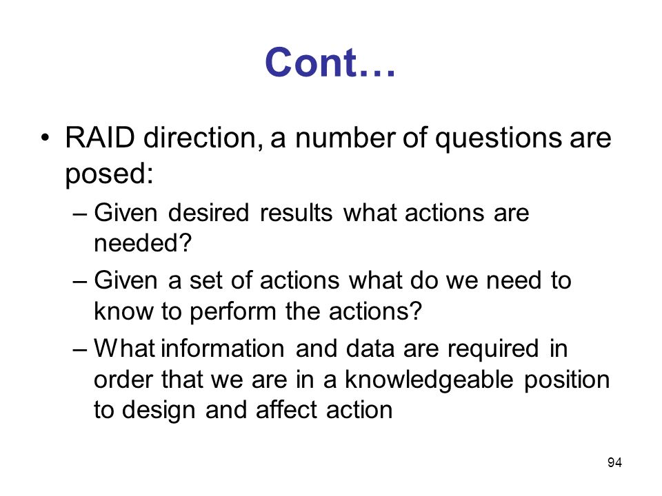 94 Cont… RAID direction, a number of questions are posed: –Given desired results what actions are needed? –Given a set of actions what do we need to k