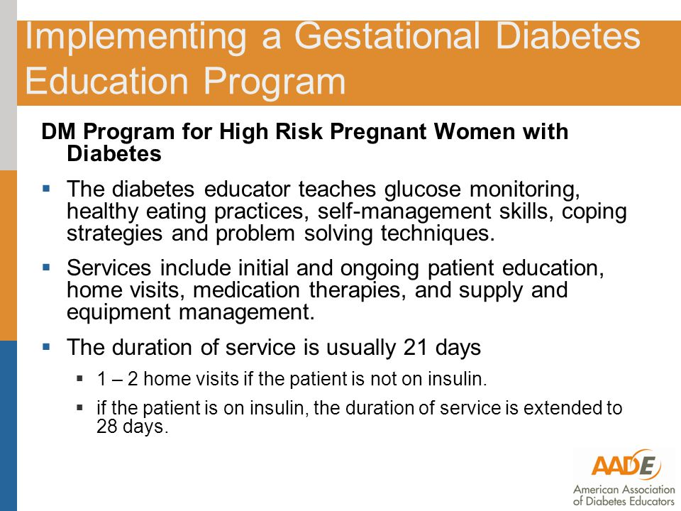 Implementing a Gestational Diabetes Education Program DM Program for High Risk Pregnant Women with Diabetes  The diabetes educator teaches glucose monitoring, healthy eating practices, self-management skills, coping strategies and problem solving techniques.