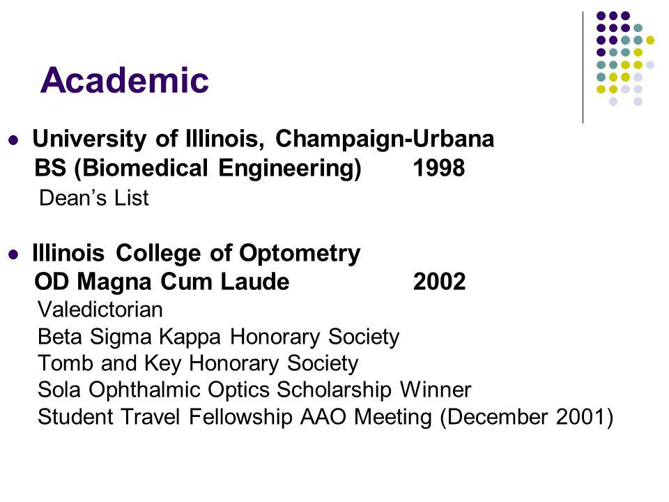 Academic University of Illinois, Champaign-Urbana BS (Biomedical Engineering) 1998 Dean's List Illinois College of Optometry OD Magna Cum Laude 2002 Valedictorian Beta Sigma Kappa Honorary Society Tomb and Key Honorary Society Sola Ophthalmic Optics Scholarship Winner Student Travel Fellowship AAO Meeting (December 2001)