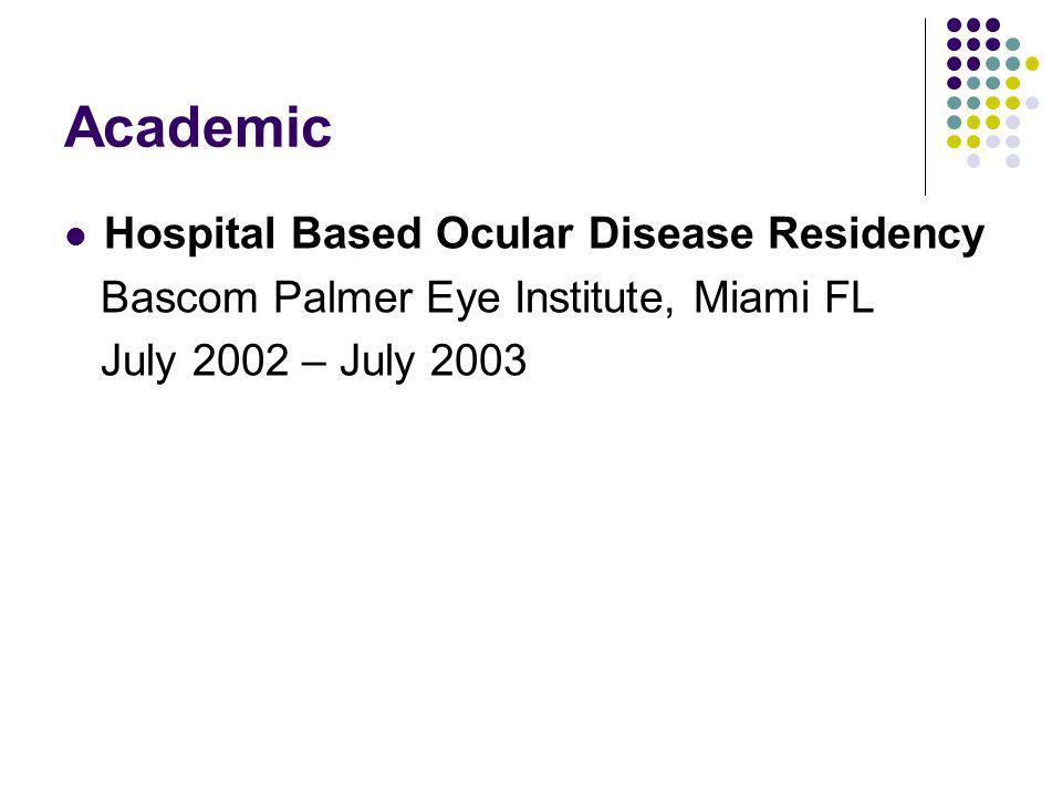 Academic Hospital Based Ocular Disease Residency Bascom Palmer Eye Institute, Miami FL July 2002 – July 2003