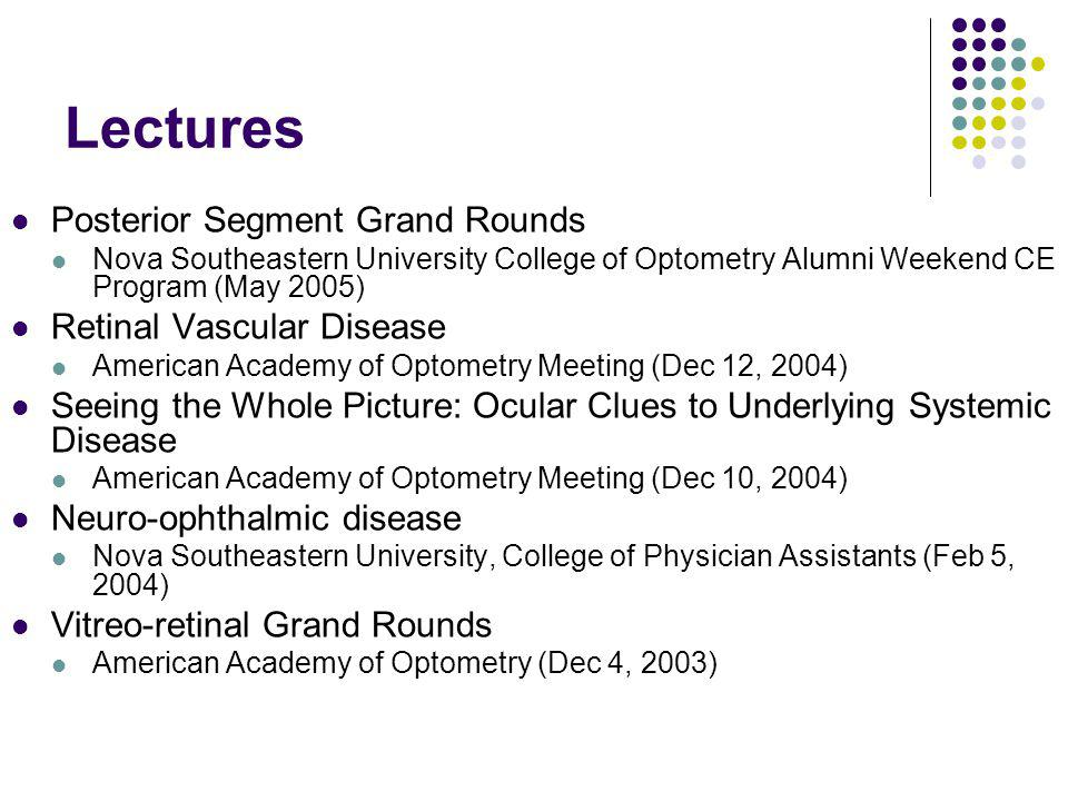 Lectures Posterior Segment Grand Rounds Nova Southeastern University College of Optometry Alumni Weekend CE Program (May 2005) Retinal Vascular Disease American Academy of Optometry Meeting (Dec 12, 2004) Seeing the Whole Picture: Ocular Clues to Underlying Systemic Disease American Academy of Optometry Meeting (Dec 10, 2004) Neuro-ophthalmic disease Nova Southeastern University, College of Physician Assistants (Feb 5, 2004) Vitreo-retinal Grand Rounds American Academy of Optometry (Dec 4, 2003)