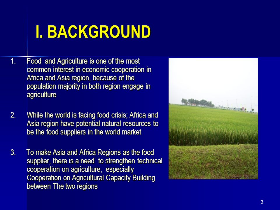 3 I. BACKGROUND 1.Food and Agriculture is one of the most common interest in economic cooperation in Africa and Asia region, because of the population