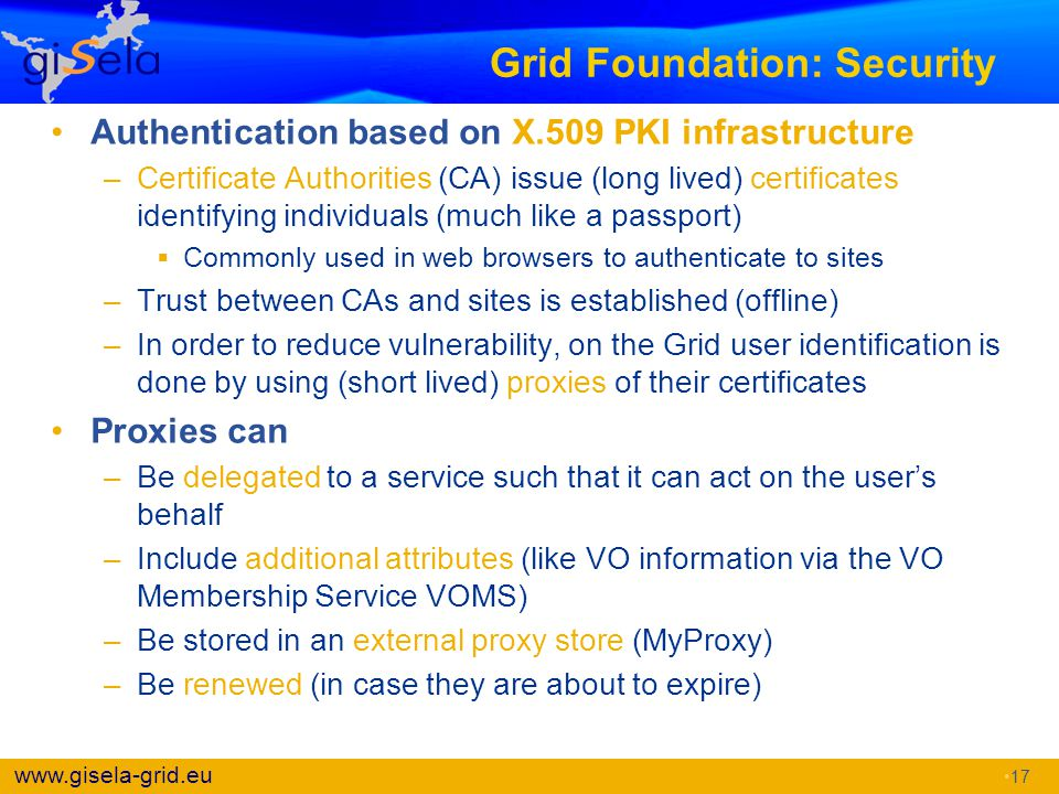 www.gisela-grid.eu Grid Foundation: Security Authentication based on X.509 PKI infrastructure –Certificate Authorities (CA) issue (long lived) certifi