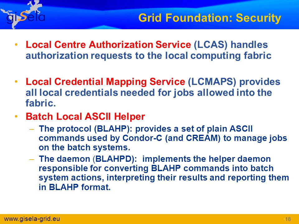 www.gisela-grid.eu Grid Foundation: Security Local Centre Authorization Service (LCAS) handles authorization requests to the local computing fabric Lo