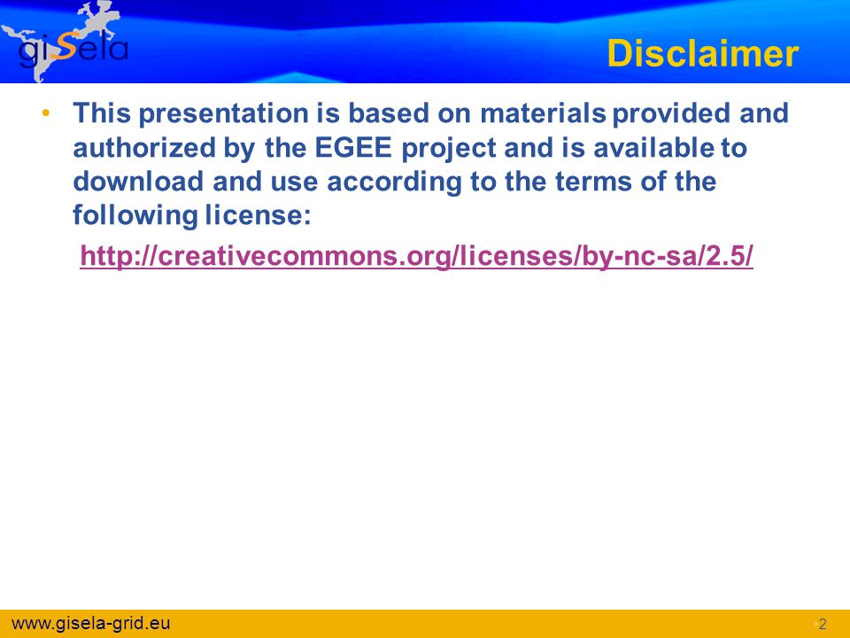 www.gisela-grid.eu Disclaimer This presentation is based on materials provided and authorized by the EGEE project and is available to download and use
