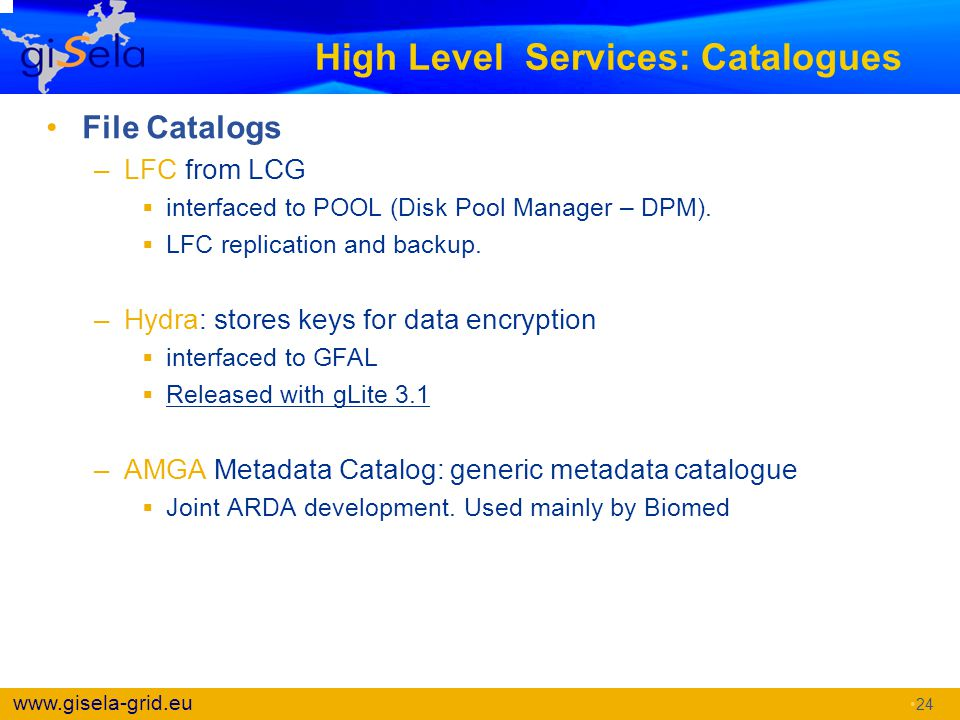 www.gisela-grid.eu High Level Services: Catalogues File Catalogs –LFC from LCG  interfaced to POOL (Disk Pool Manager – DPM).  LFC replication and b