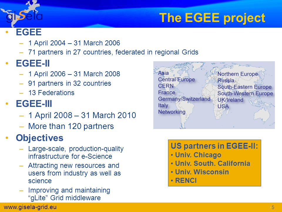 www.gisela-grid.eu The EGEE project EGEE –1 April 2004 – 31 March 2006 –71 partners in 27 countries, federated in regional Grids EGEE-II –1 April 2006