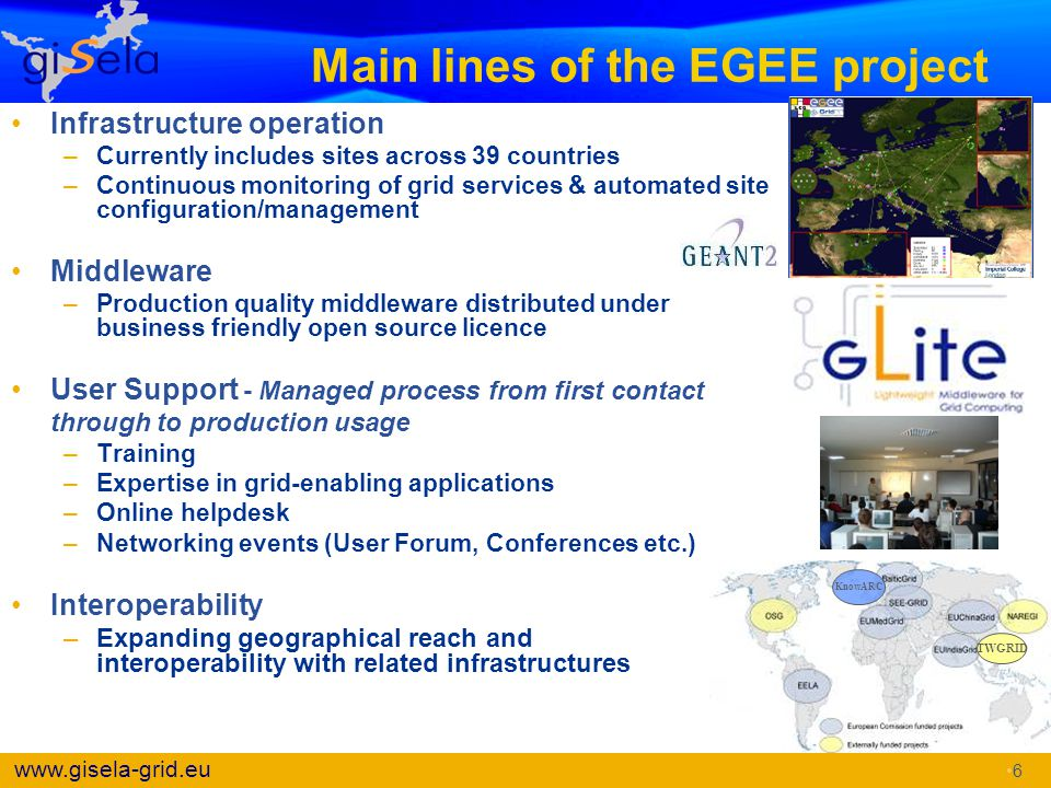 www.gisela-grid.eu Main lines of the EGEE project Infrastructure operation –Currently includes sites across 39 countries –Continuous monitoring of gri