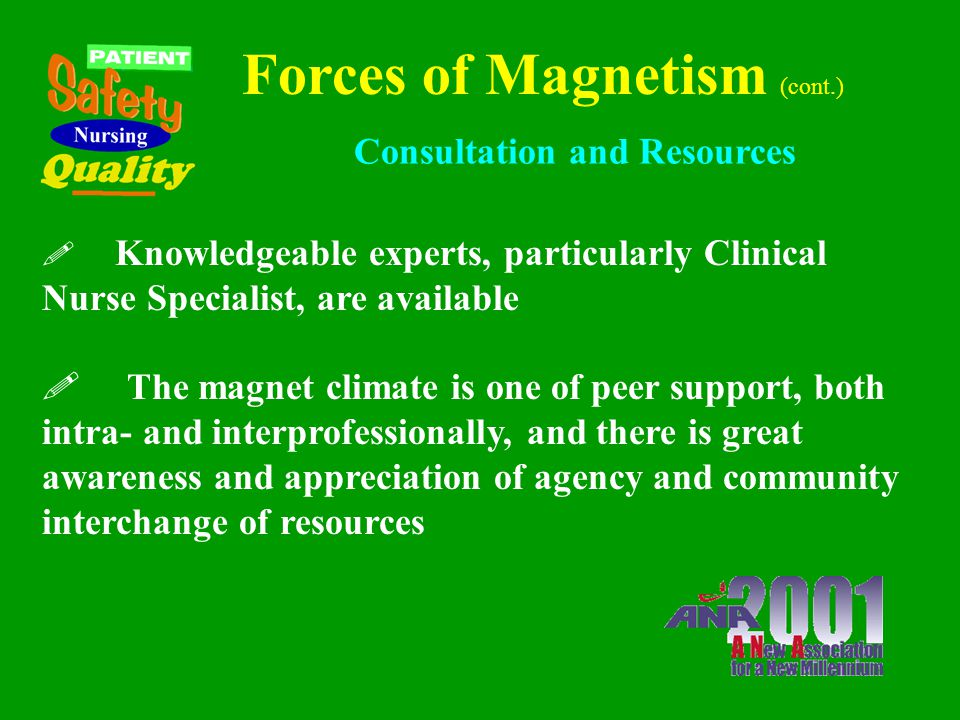 Forces of Magnetism (cont.) Quality Assurance ! Considered a mechanism to improve quality care ! Nursing staff involvement in the development of the p