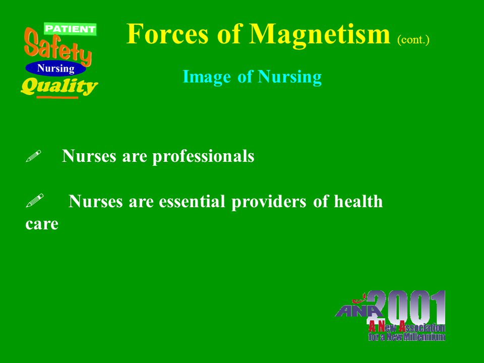 Forces of Magnetism (cont.) Nurses as Teachers ! Nurses place a high value on education and teaching by nurses, not only their own personal and profes