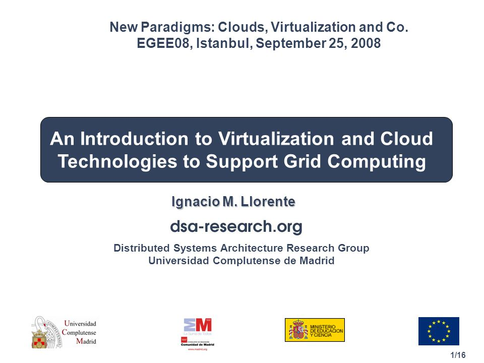 1/16 Distributed Systems Architecture Research Group Universidad Complutense de Madrid An Introduction to Virtualization and Cloud Technologies to Support Grid Computing Ignacio M.