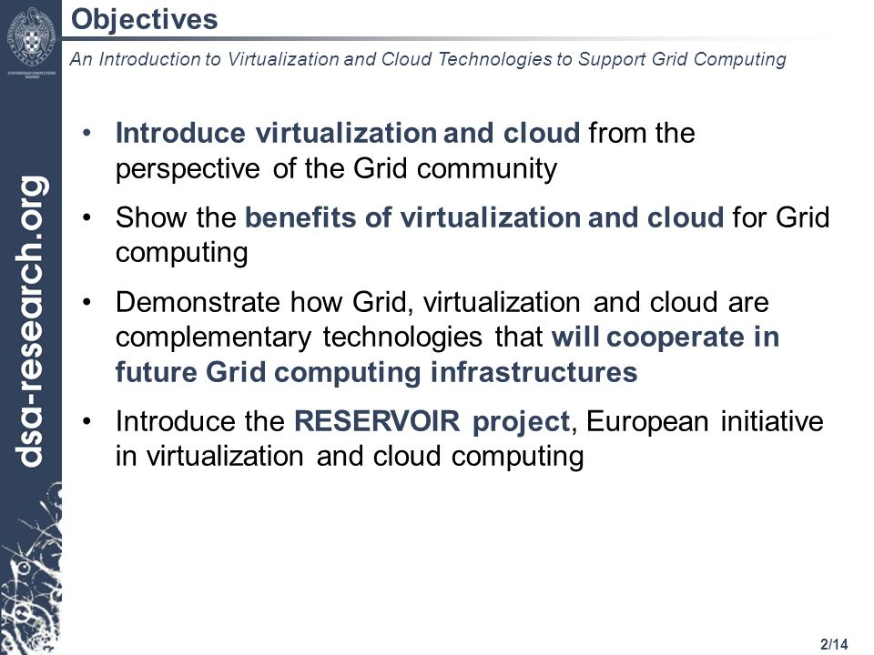 13/14 Conclusions Virtualization, cloud, grid and cluster are complementary technologies and will coexist and cooperate at different levels of abstraction Virtualization and cloud do NOT require any modification within service layers from both the administrator and the end-user perspectives Separation between service and infrastructure layers will allow the application of the utility model to Grid/cluster/HPC computing About the Coexistence of Grid, Virtualization and Clouds An Introduction to Virtualization and Cloud Technologies to Support Grid Computing