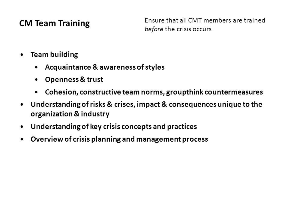 CM Team Training Team building Acquaintance & awareness of styles Openness & trust Cohesion, constructive team norms, groupthink countermeasures Under