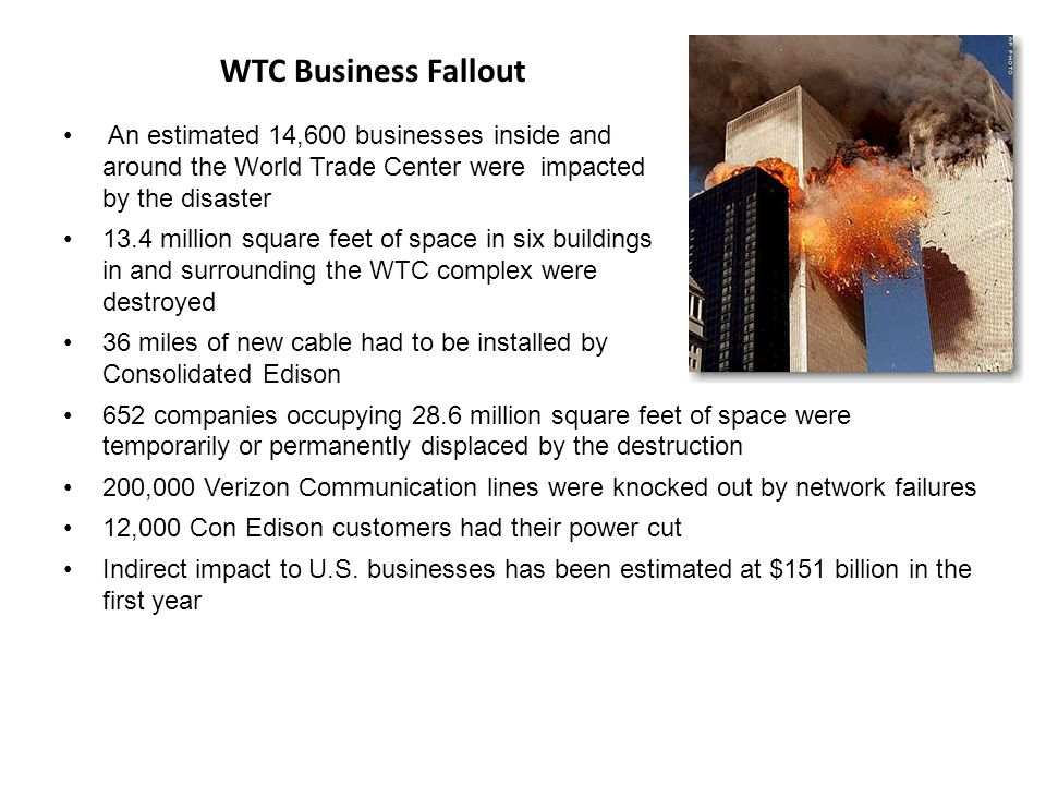 WTC Business Fallout An estimated 14,600 businesses inside and around the World Trade Center were impacted by the disaster 13.4 million square feet of