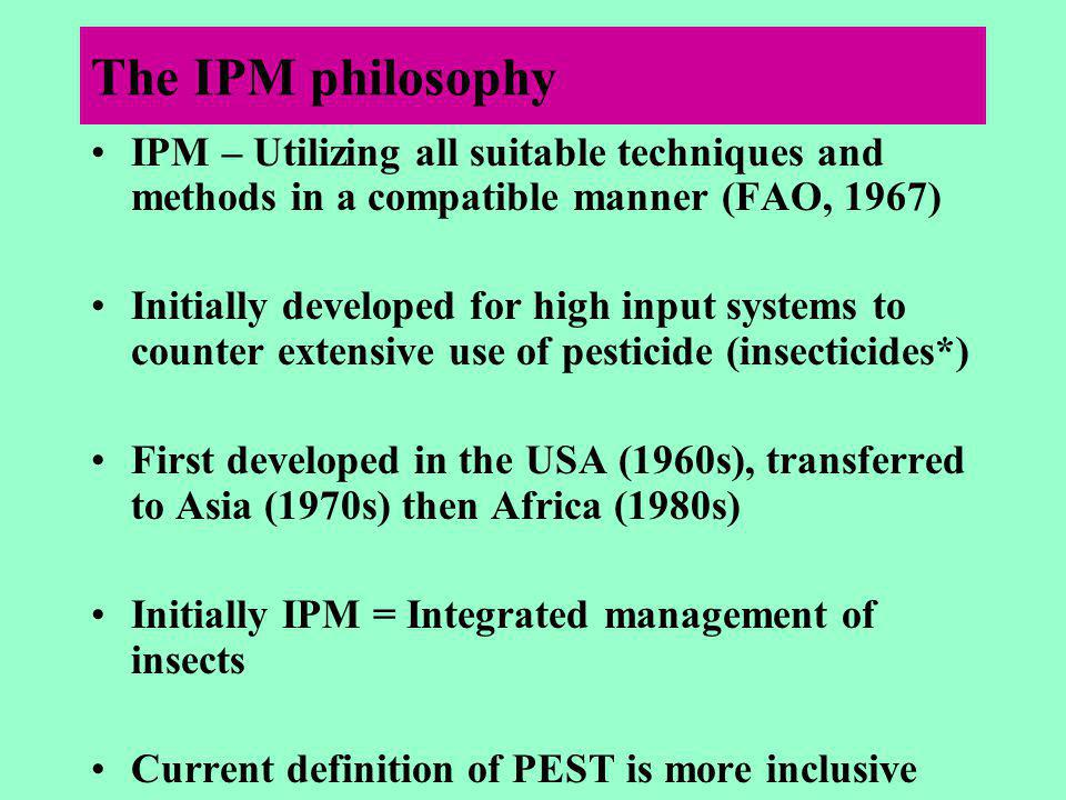 The IPM philosophy IPM – Utilizing all suitable techniques and methods in a compatible manner (FAO, 1967) Initially developed for high input systems to counter extensive use of pesticide (insecticides*) First developed in the USA (1960s), transferred to Asia (1970s) then Africa (1980s) Initially IPM = Integrated management of insects Current definition of PEST is more inclusive