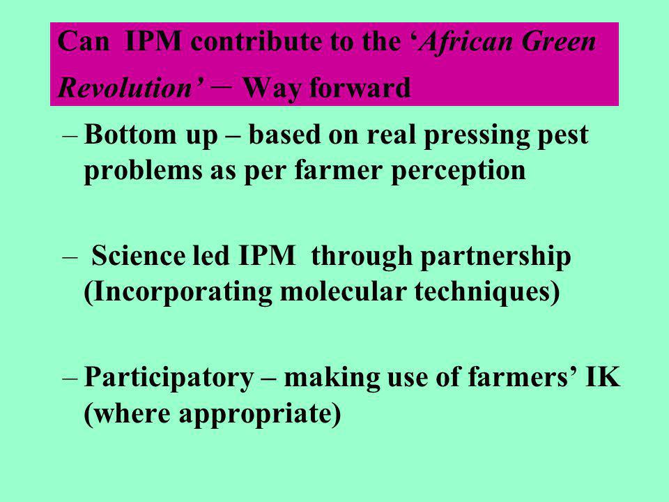 Can IPM contribute to the 'African Green Revolution' – Way forward –Bottom up – based on real pressing pest problems as per farmer perception – Science led IPM through partnership (Incorporating molecular techniques) –Participatory – making use of farmers' IK (where appropriate)