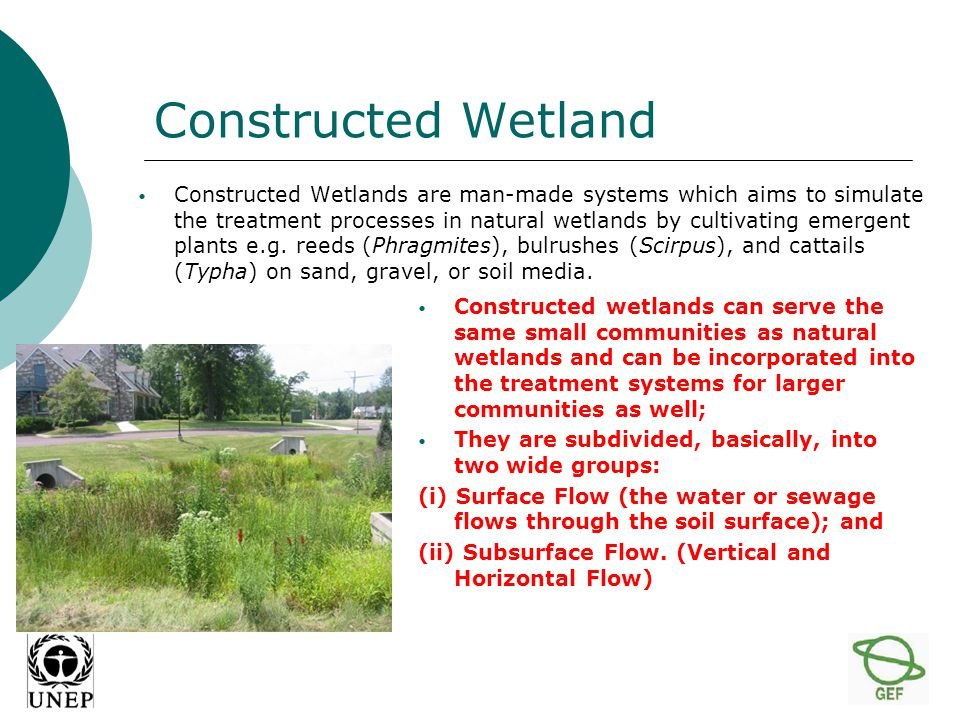 Constructed Wetland Constructed Wetlands are man-made systems which aims to simulate the treatment processes in natural wetlands by cultivating emergent plants e.g.