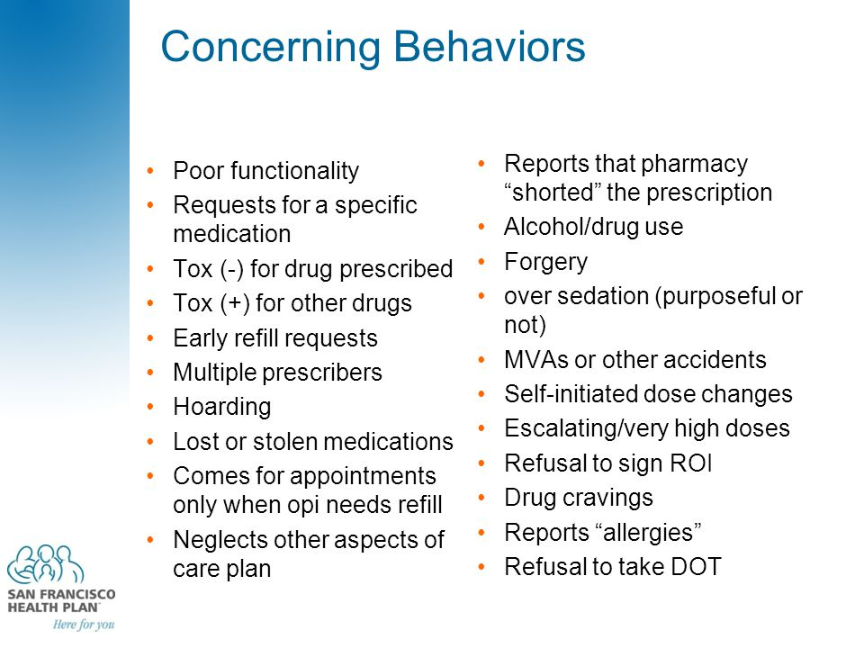Concerning Behaviors Poor functionality Requests for a specific medication Tox (-) for drug prescribed Tox (+) for other drugs Early refill requests Multiple prescribers Hoarding Lost or stolen medications Comes for appointments only when opi needs refill Neglects other aspects of care plan Reports that pharmacy shorted the prescription Alcohol/drug use Forgery over sedation (purposeful or not) MVAs or other accidents Self-initiated dose changes Escalating/very high doses Refusal to sign ROI Drug cravings Reports allergies Refusal to take DOT