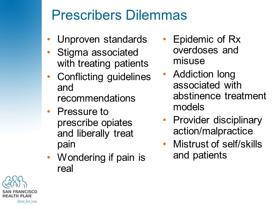Prescribers Dilemmas Unproven standards Stigma associated with treating patients Conflicting guidelines and recommendations Pressure to prescribe opiates and liberally treat pain Wondering if pain is real Epidemic of Rx overdoses and misuse Addiction long associated with abstinence treatment models Provider disciplinary action/malpractice Mistrust of self/skills and patients