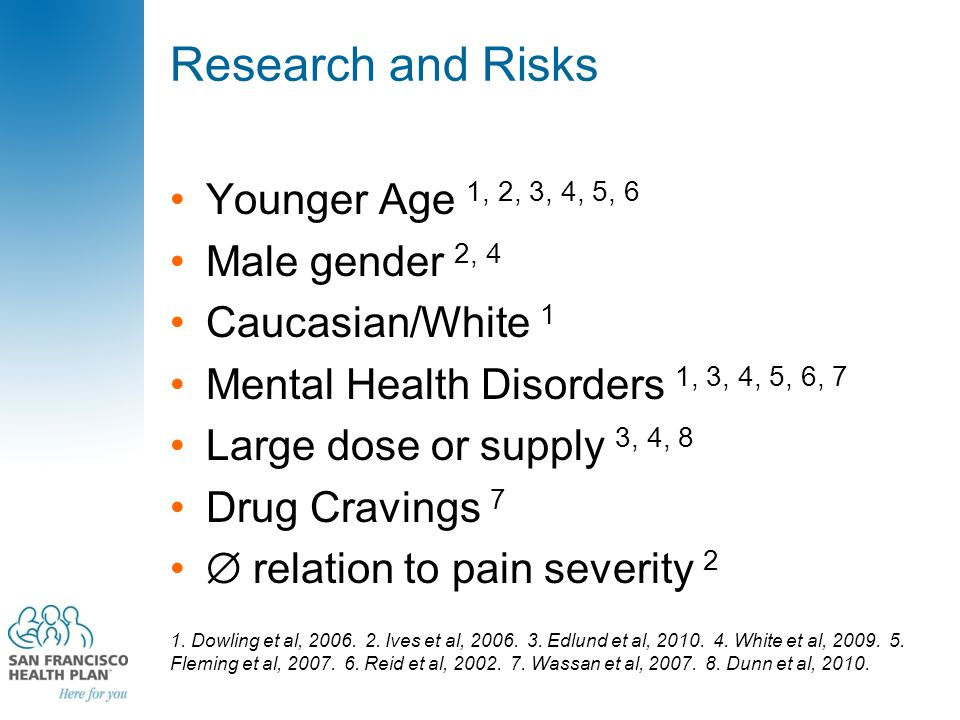 Research and Risks Younger Age 1, 2, 3, 4, 5, 6 Male gender 2, 4 Caucasian/White 1 Mental Health Disorders 1, 3, 4, 5, 6, 7 Large dose or supply 3, 4,