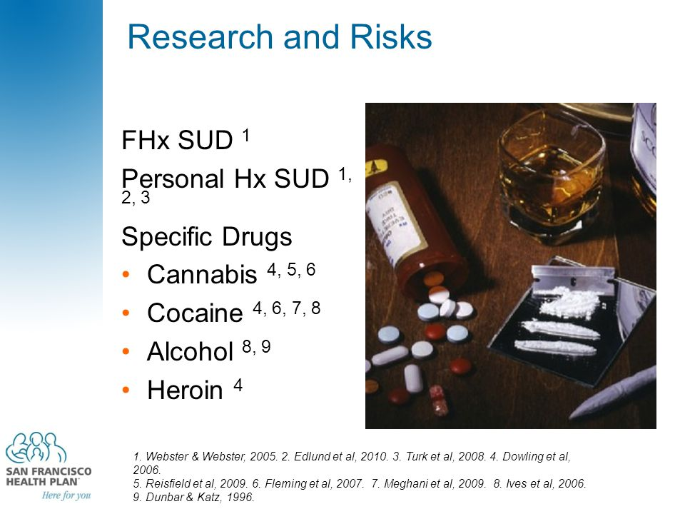 Research and Risks FHx SUD 1 Personal Hx SUD 1, 2, 3 Specific Drugs Cannabis 4, 5, 6 Cocaine 4, 6, 7, 8 Alcohol 8, 9 Heroin 4 1. Webster & Webster, 20