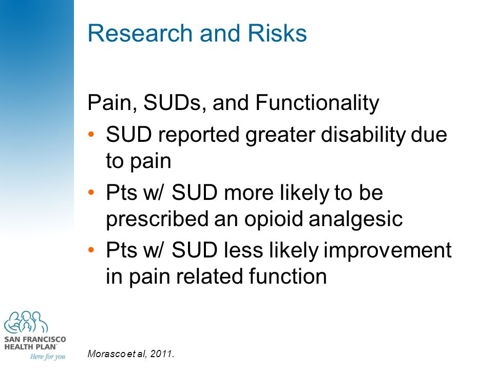 Research and Risks Pain, SUDs, and Functionality SUD reported greater disability due to pain Pts w/ SUD more likely to be prescribed an opioid analges