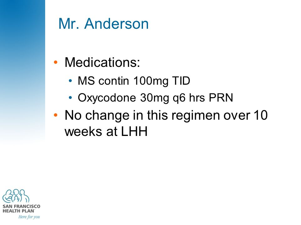 Mr. Anderson Medications: MS contin 100mg TID Oxycodone 30mg q6 hrs PRN No change in this regimen over 10 weeks at LHH