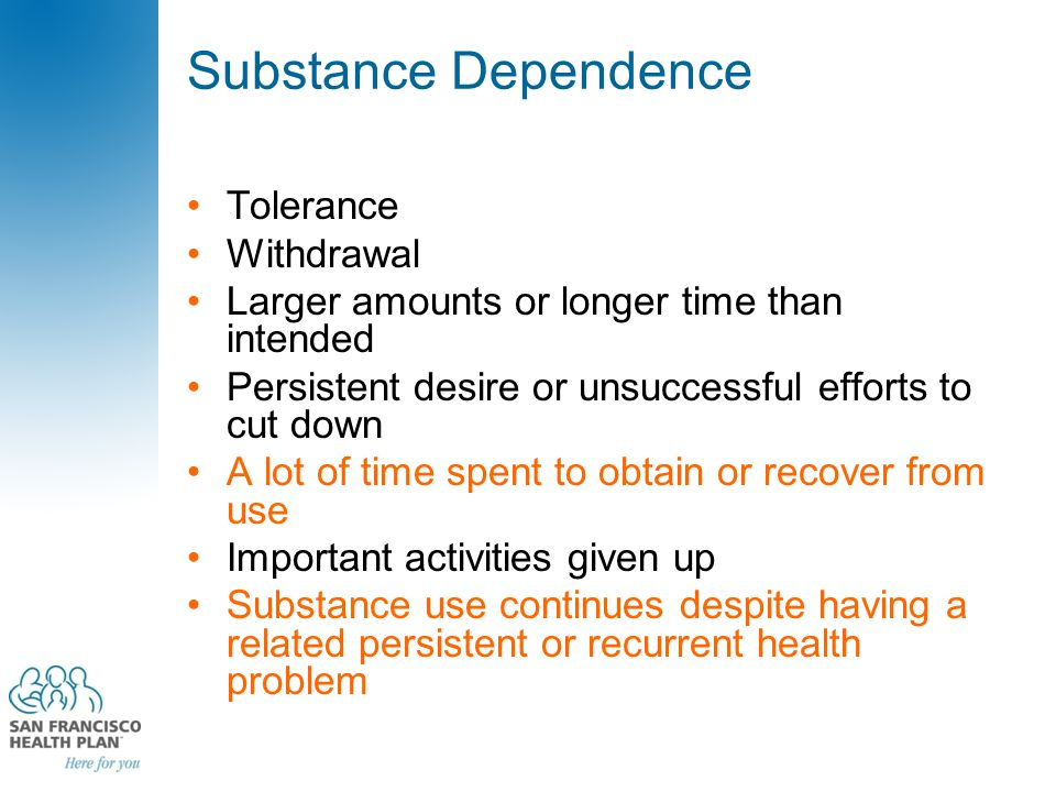 Substance Dependence Tolerance Withdrawal Larger amounts or longer time than intended Persistent desire or unsuccessful efforts to cut down A lot of time spent to obtain or recover from use Important activities given up Substance use continues despite having a related persistent or recurrent health problem