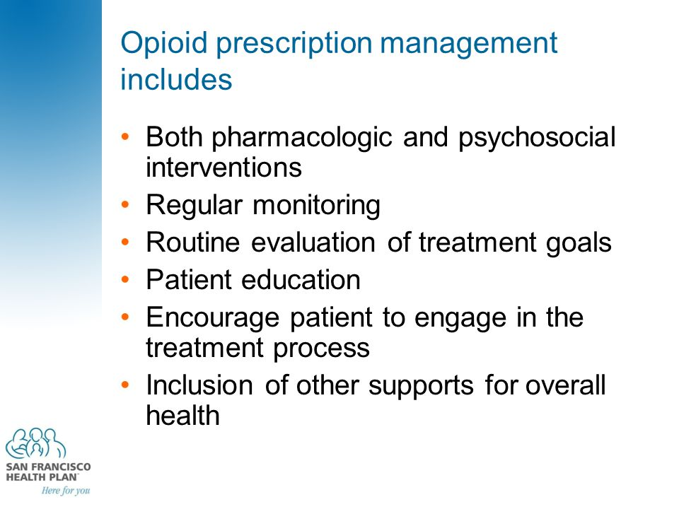 Opioid prescription management includes Both pharmacologic and psychosocial interventions Regular monitoring Routine evaluation of treatment goals Patient education Encourage patient to engage in the treatment process Inclusion of other supports for overall health