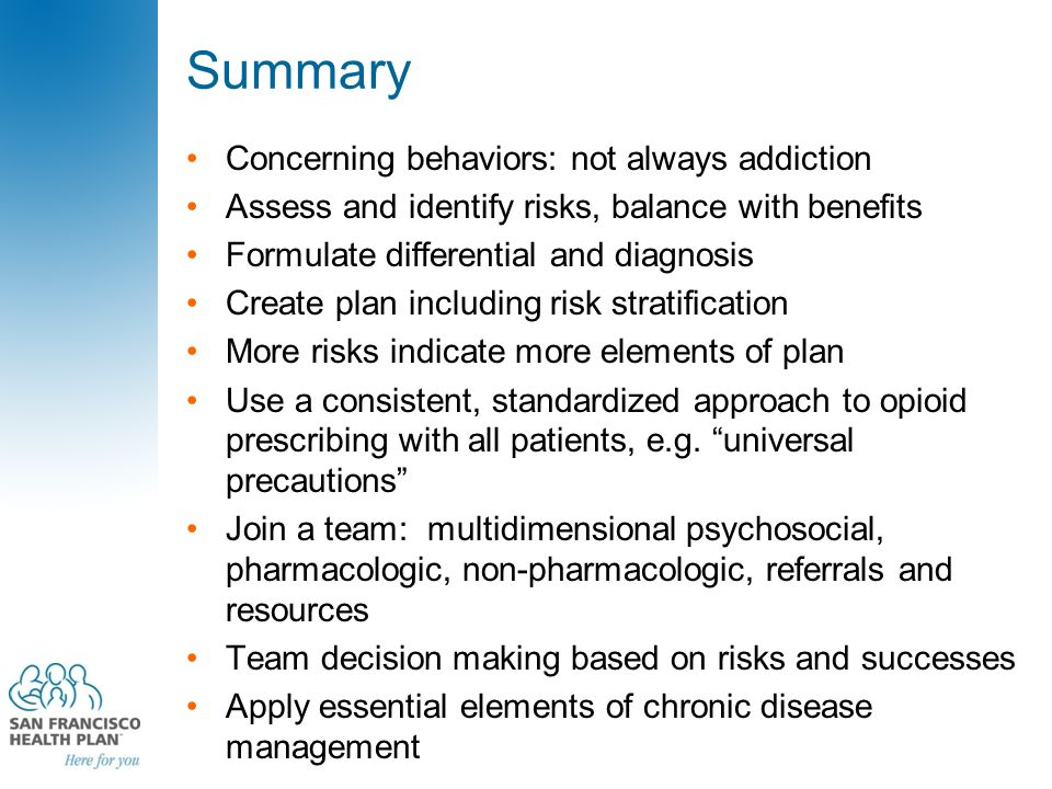 Summary Concerning behaviors: not always addiction Assess and identify risks, balance with benefits Formulate differential and diagnosis Create plan including risk stratification More risks indicate more elements of plan Use a consistent, standardized approach to opioid prescribing with all patients, e.g.
