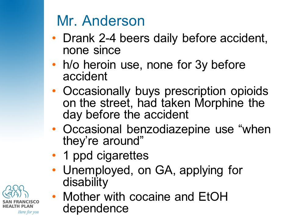 Mr. Anderson Drank 2-4 beers daily before accident, none since h/o heroin use, none for 3y before accident Occasionally buys prescription opioids on t