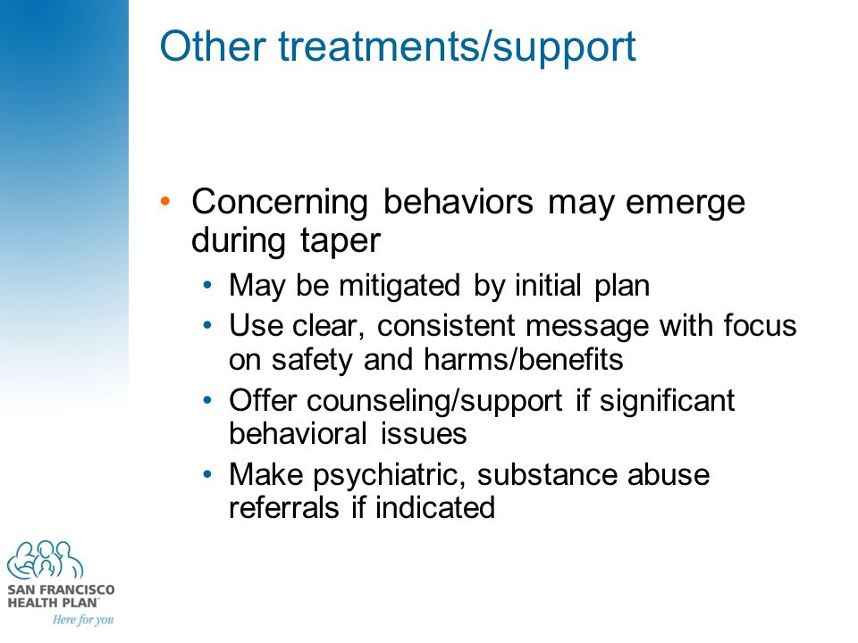 Other treatments/support Concerning behaviors may emerge during taper May be mitigated by initial plan Use clear, consistent message with focus on safety and harms/benefits Offer counseling/support if significant behavioral issues Make psychiatric, substance abuse referrals if indicated