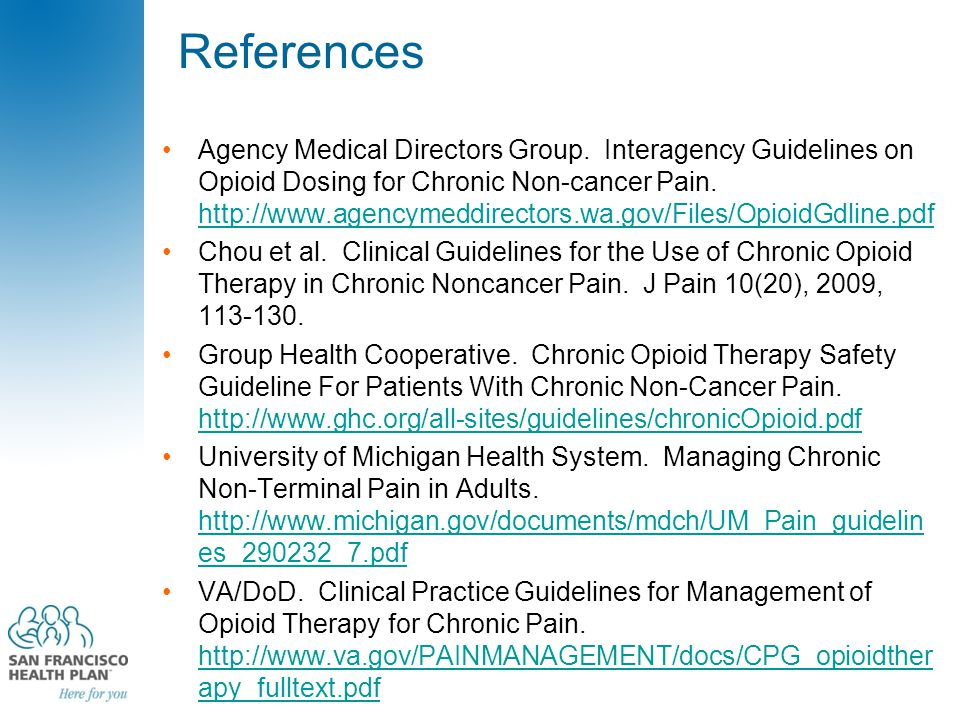 References Agency Medical Directors Group. Interagency Guidelines on Opioid Dosing for Chronic Non-cancer Pain. http://www.agencymeddirectors.wa.gov/F