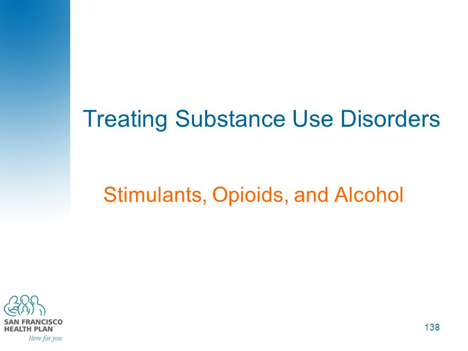 Treating Substance Use Disorders Stimulants, Opioids, and Alcohol 138