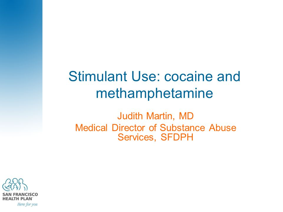Stimulant Use: cocaine and methamphetamine Judith Martin, MD Medical Director of Substance Abuse Services, SFDPH