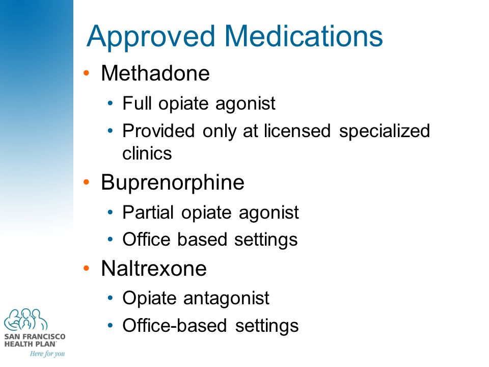 Approved Medications Methadone Full opiate agonist Provided only at licensed specialized clinics Buprenorphine Partial opiate agonist Office based set