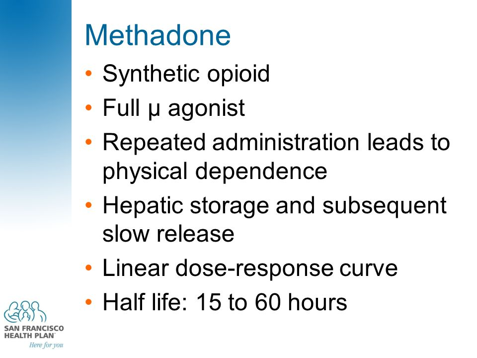 Methadone Synthetic opioid Full μ agonist Repeated administration leads to physical dependence Hepatic storage and subsequent slow release Linear dose-response curve Half life: 15 to 60 hours