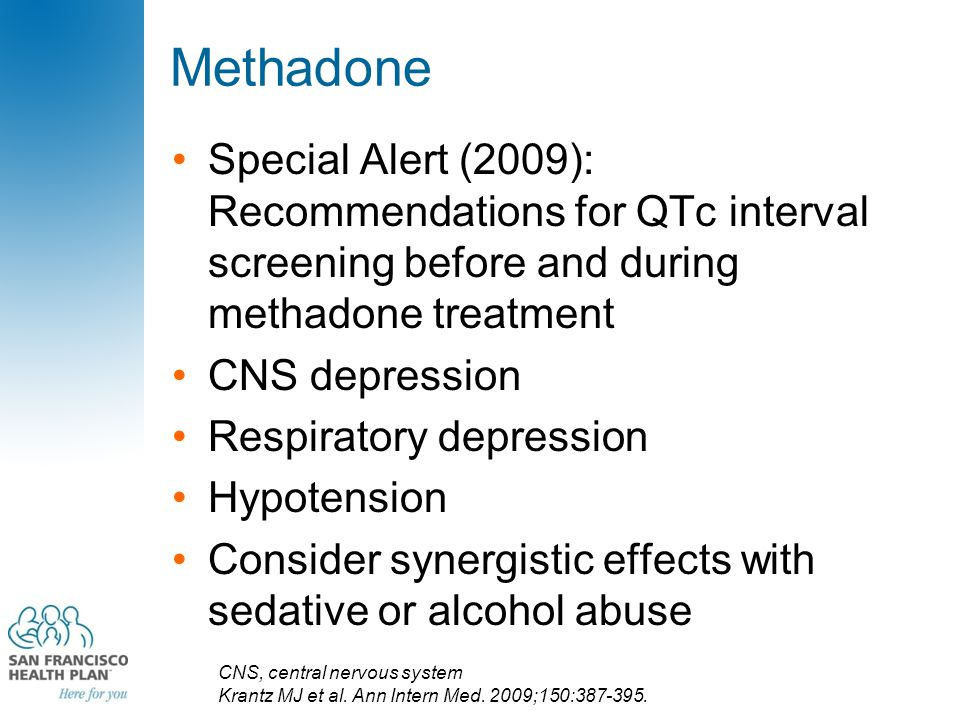 Methadone Special Alert (2009): Recommendations for QTc interval screening before and during methadone treatment CNS depression Respiratory depression Hypotension Consider synergistic effects with sedative or alcohol abuse CNS, central nervous system Krantz MJ et al.