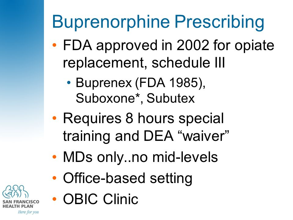 Buprenorphine Prescribing FDA approved in 2002 for opiate replacement, schedule III Buprenex (FDA 1985), Suboxone*, Subutex Requires 8 hours special t