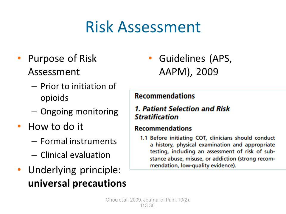 Risk Assessment Purpose of Risk Assessment – Prior to initiation of opioids – Ongoing monitoring How to do it – Formal instruments – Clinical evaluation Underlying principle: universal precautions Guidelines (APS, AAPM), 2009 Chou et al.