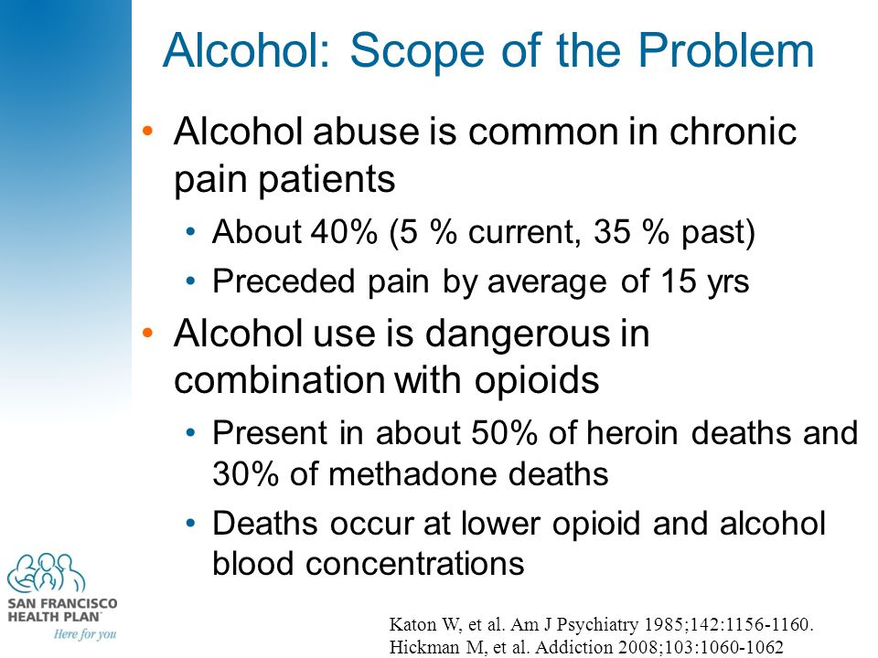 Alcohol: Scope of the Problem Alcohol abuse is common in chronic pain patients About 40% (5 % current, 35 % past) Preceded pain by average of 15 yrs A