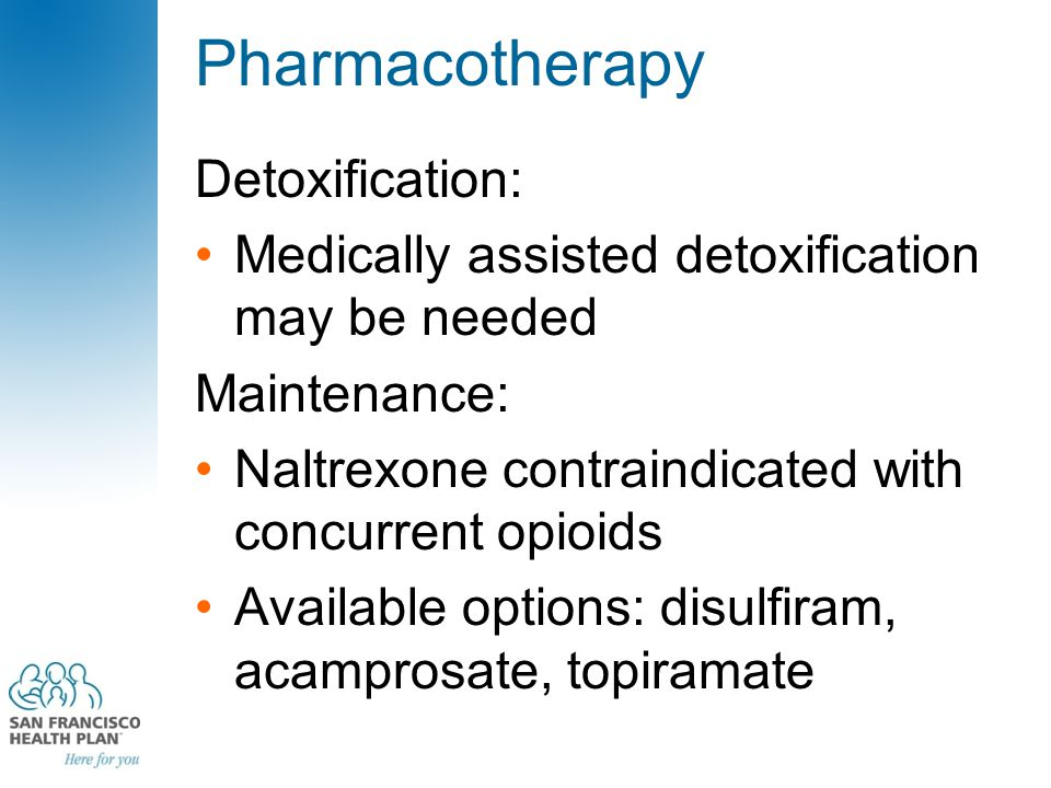 Pharmacotherapy Detoxification: Medically assisted detoxification may be needed Maintenance: Naltrexone contraindicated with concurrent opioids Available options: disulfiram, acamprosate, topiramate