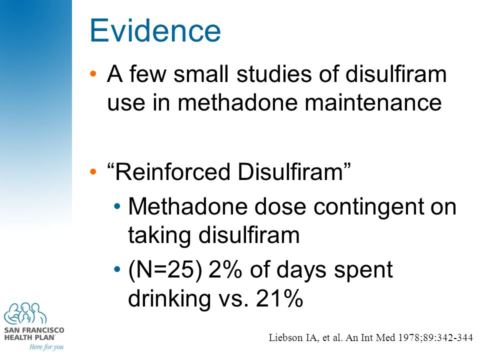 "Evidence A few small studies of disulfiram use in methadone maintenance ""Reinforced Disulfiram"" Methadone dose contingent on taking disulfiram (N=25)"