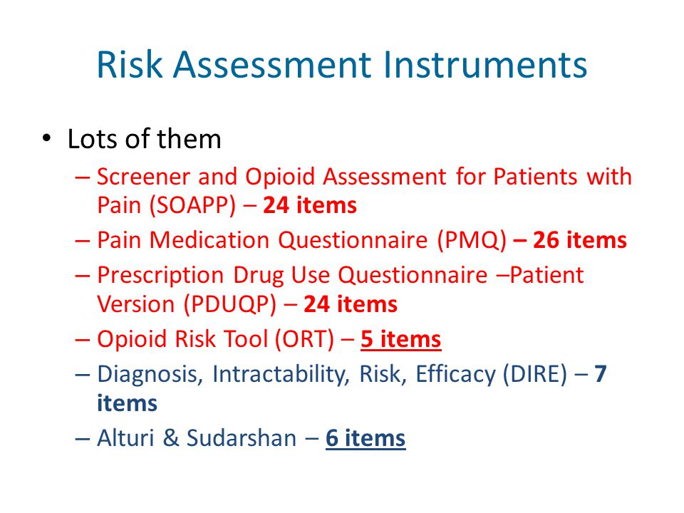 Risk Assessment Instruments Lots of them – Screener and Opioid Assessment for Patients with Pain (SOAPP) – 24 items – Pain Medication Questionnaire (P