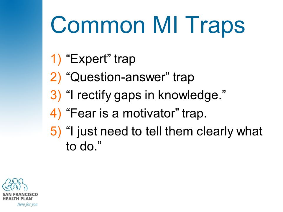 "Common MI Traps 1)""Expert"" trap 2)""Question-answer"" trap 3)""I rectify gaps in knowledge."" 4)""Fear is a motivator"" trap. 5)""I just need to tell them cl"