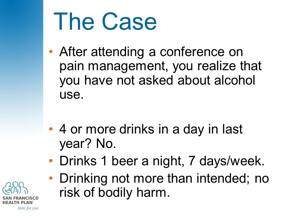 The Case After attending a conference on pain management, you realize that you have not asked about alcohol use. 4 or more drinks in a day in last yea