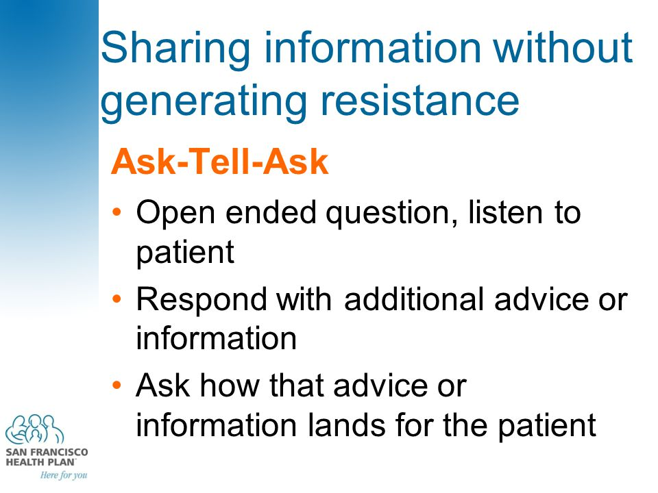 Sharing information without generating resistance Ask-Tell-Ask Open ended question, listen to patient Respond with additional advice or information Ask how that advice or information lands for the patient