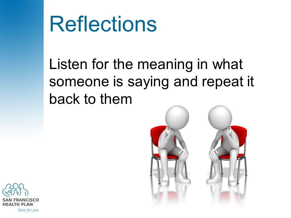Listen for the meaning in what someone is saying and repeat it back to them Reflections